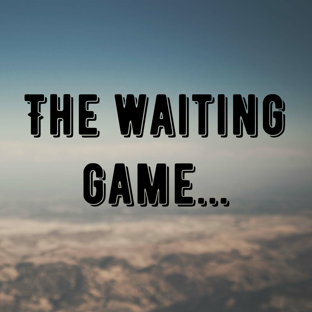 The waiting game…
